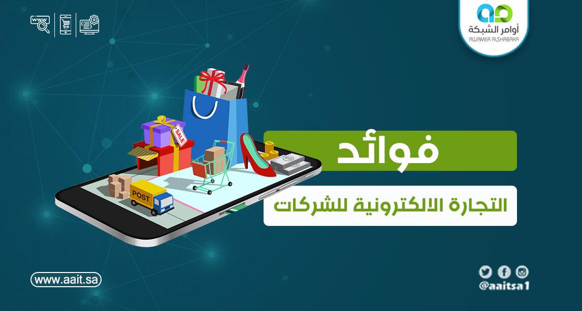 فوائد التجارة الإلكترونية للشركات وأشكالها ومميزاتها وطرق العمل بها